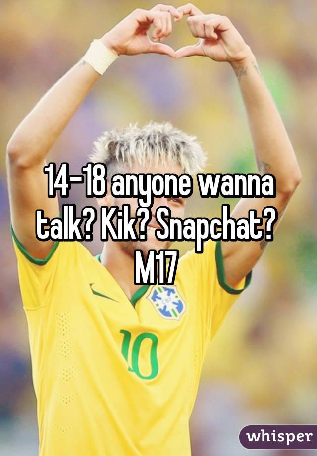 14-18 anyone wanna talk? Kik? Snapchat?  M17