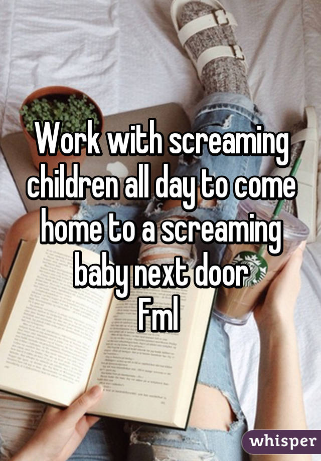 Work with screaming children all day to come home to a screaming baby next door Fml