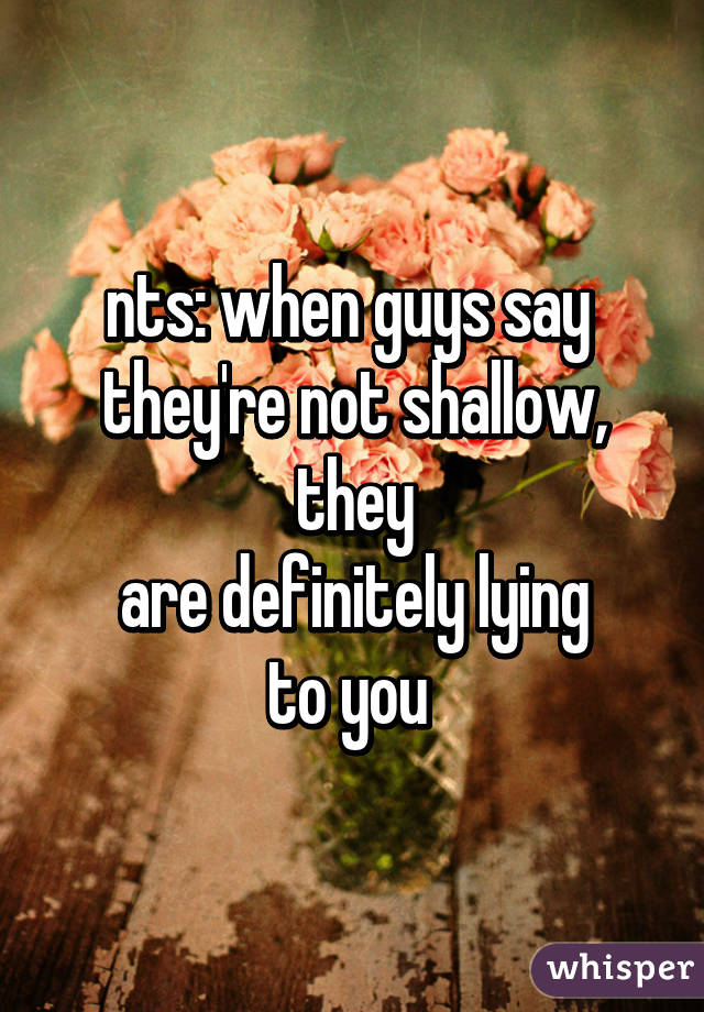 nts: when guys say  they're not shallow, they are definitely lying to you