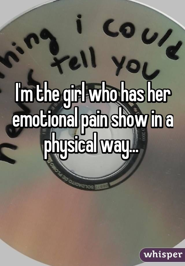 I'm the girl who has her emotional pain show in a physical way...