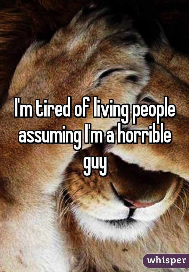I'm tired of living people assuming I'm a horrible guy