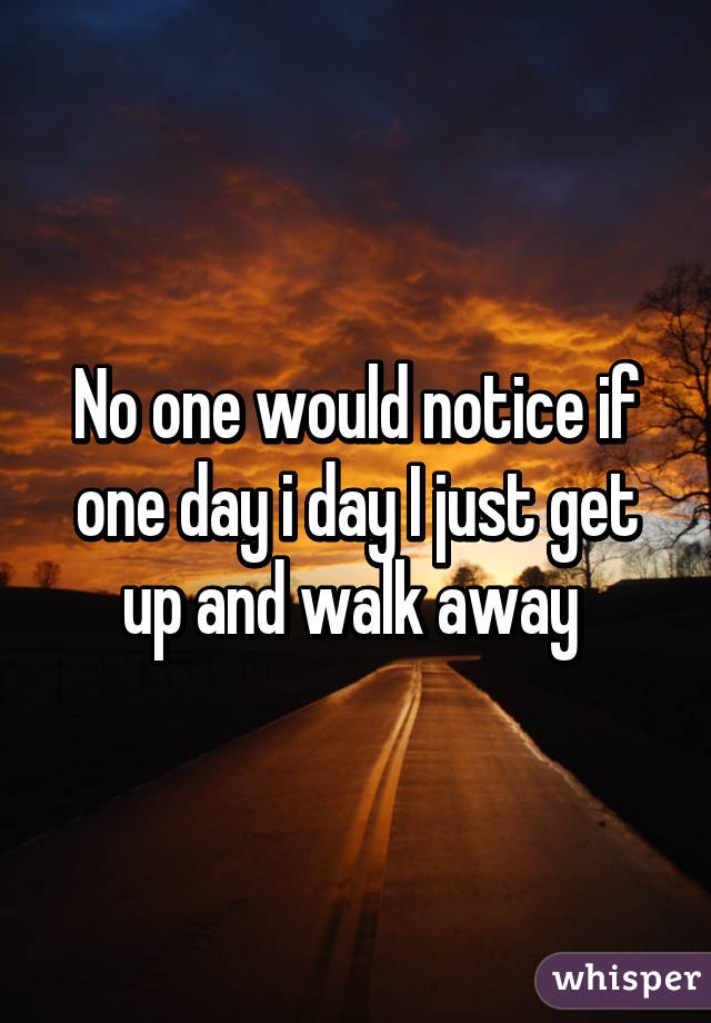 No one would notice if one day i day I just get up and walk away