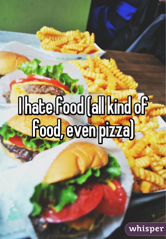 I hate food (all kind of food, even pizza)