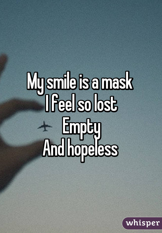 My smile is a mask  I feel so lost Empty And hopeless