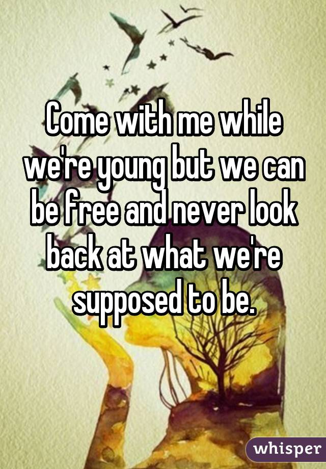 Come with me while we're young but we can be free and never look back at what we're supposed to be.