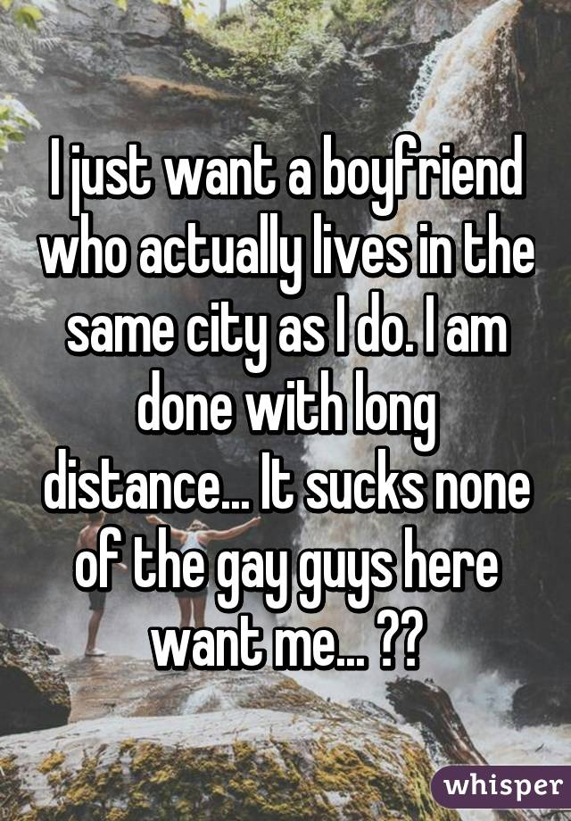 I just want a boyfriend who actually lives in the same city as I do. I am done with long distance... It sucks none of the gay guys here want me... 😔😔