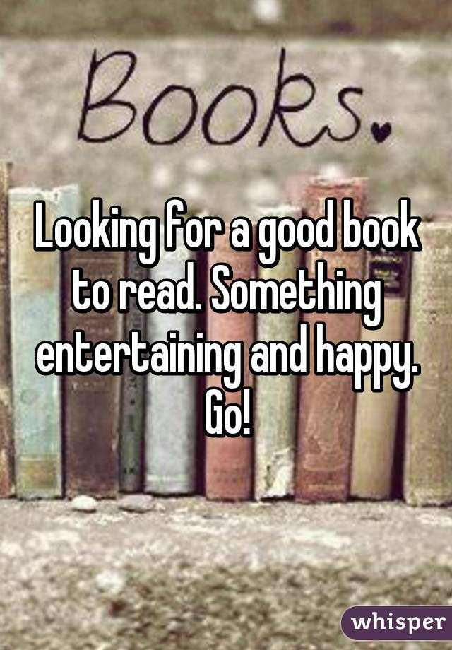 Looking for a good book to read. Something entertaining and happy. Go!