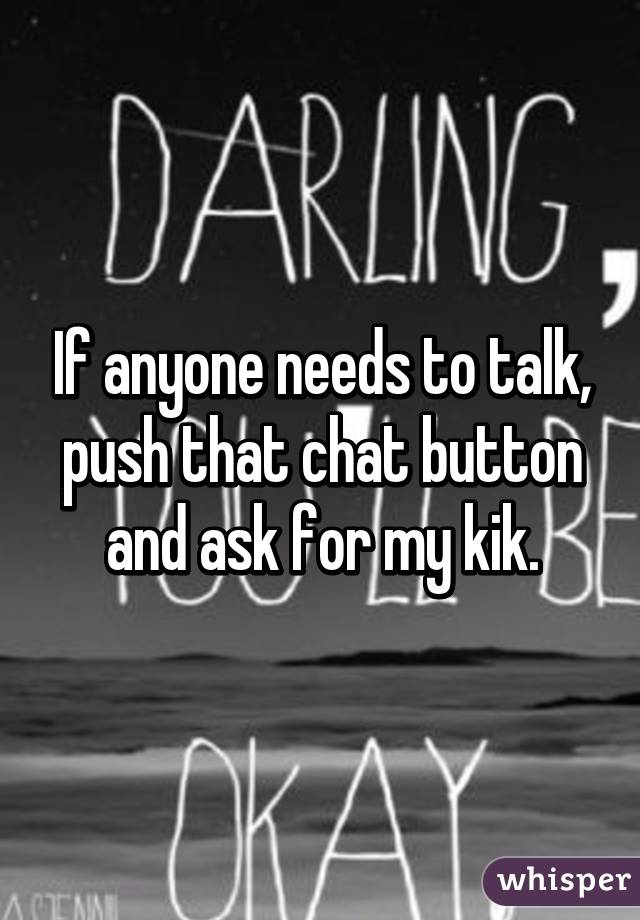If anyone needs to talk, push that chat button and ask for my kik.