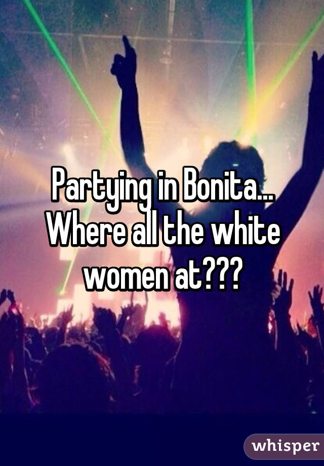 Partying in Bonita... Where all the white women at???
