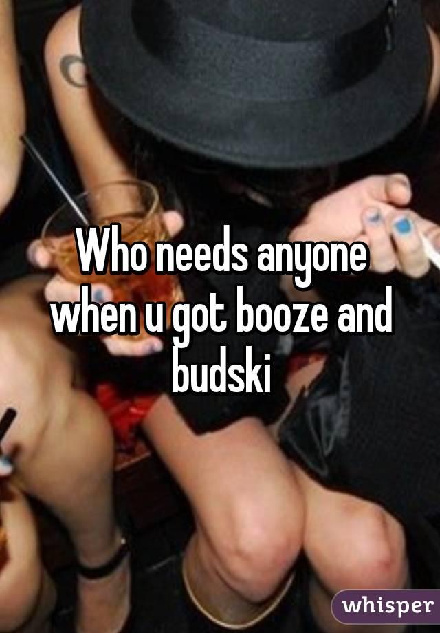 Who needs anyone when u got booze and budski