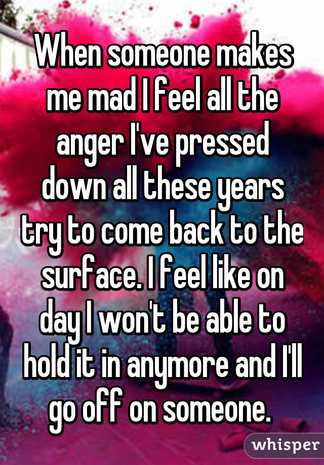 When someone makes me mad I feel all the anger I've pressed down all these years try to come back to the surface. I feel like on day I won't be able to hold it in anymore and I'll go off on someone.