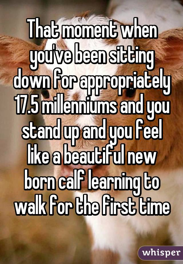 That moment when you've been sitting down for appropriately 17.5 millenniums and you stand up and you feel like a beautiful new born calf learning to walk for the first time