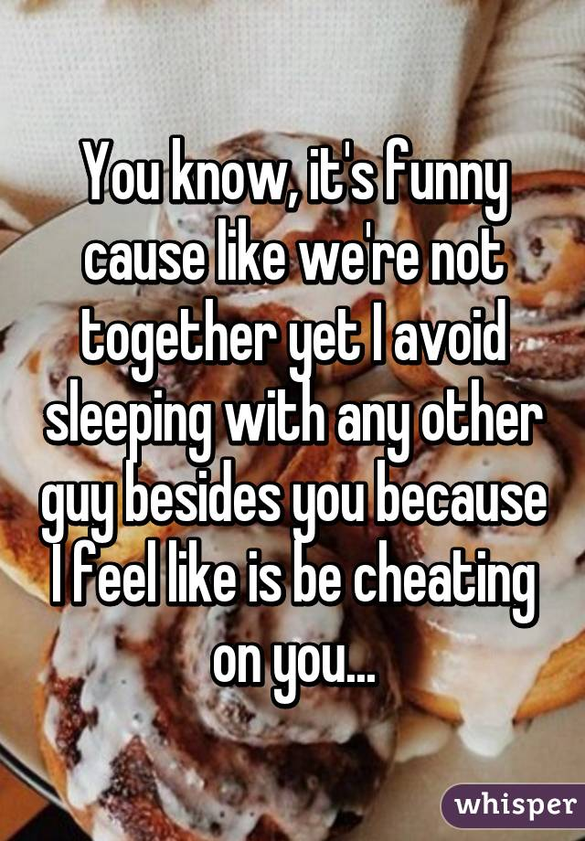 You know, it's funny cause like we're not together yet I avoid sleeping with any other guy besides you because I feel like is be cheating on you...