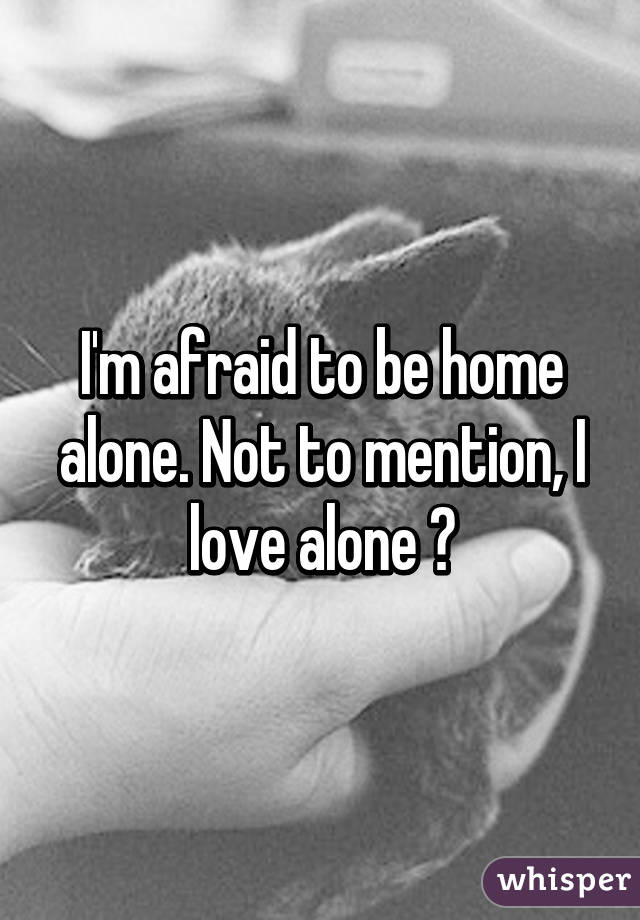 I'm afraid to be home alone. Not to mention, I love alone 😞