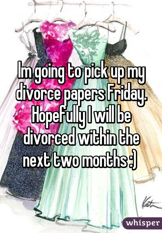 Im going to pick up my divorce papers Friday. Hopefully I will be divorced within the next two months :)