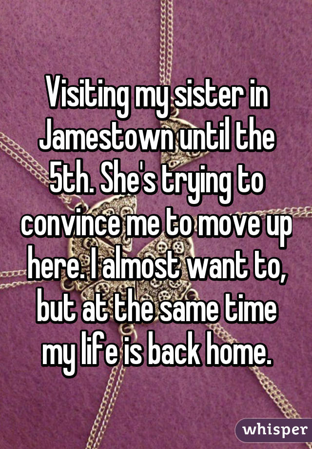 Visiting my sister in Jamestown until the 5th. She's trying to convince me to move up here. I almost want to, but at the same time my life is back home.