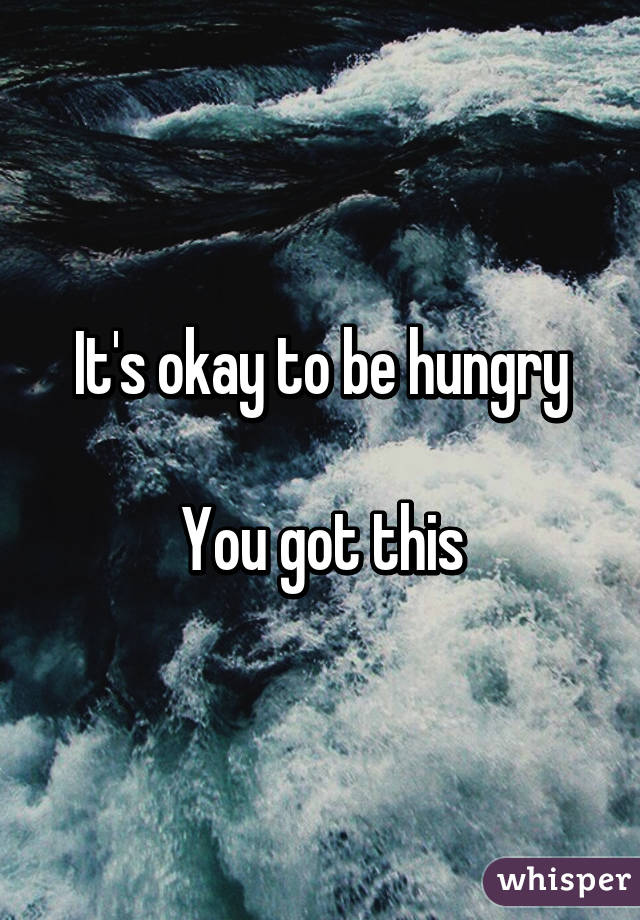 It's okay to be hungry  You got this