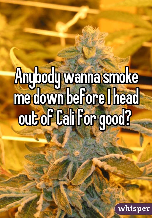 Anybody wanna smoke me down before I head out of Cali for good?