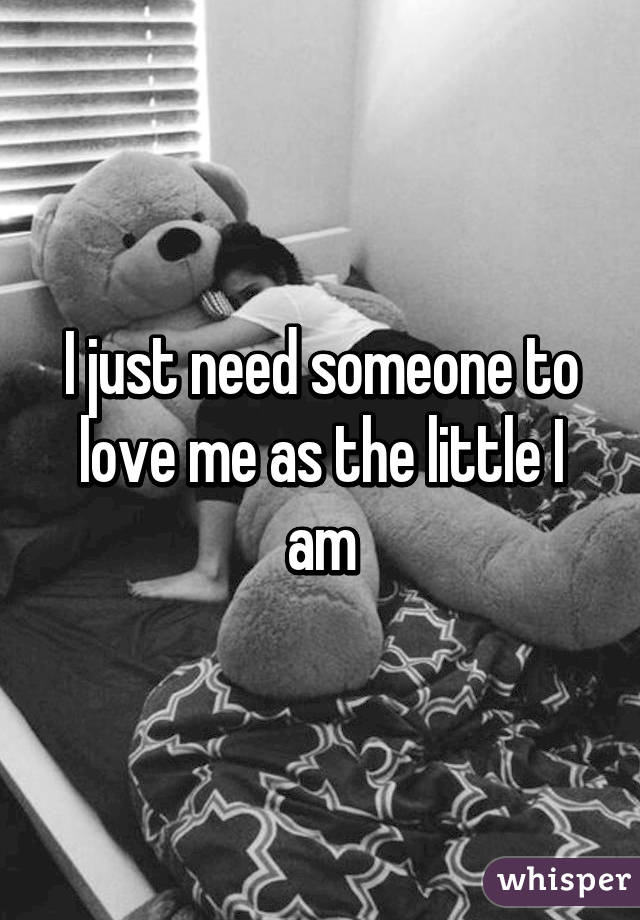 I just need someone to love me as the little I am