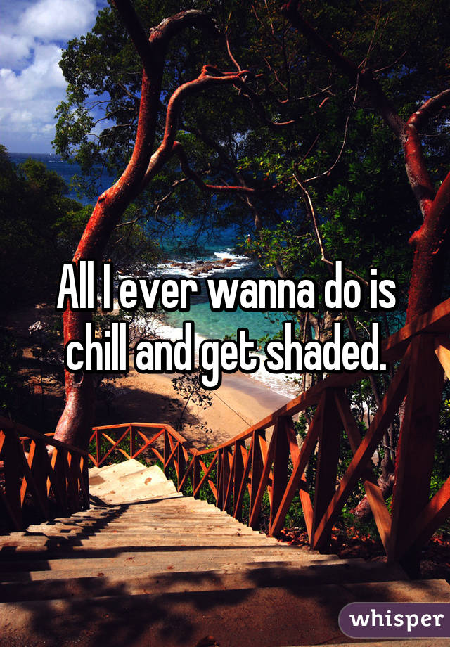 All I ever wanna do is chill and get shaded.