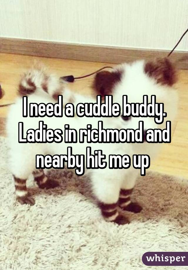 I need a cuddle buddy. Ladies in richmond and nearby hit me up