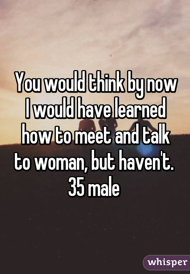 You would think by now I would have learned how to meet and talk to woman, but haven't.  35 male