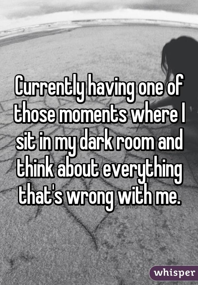 Currently having one of those moments where I sit in my dark room and think about everything that's wrong with me.