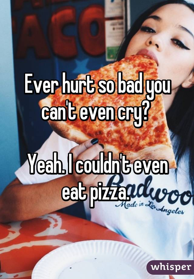 Ever hurt so bad you can't even cry?   Yeah. I couldn't even eat pizza.