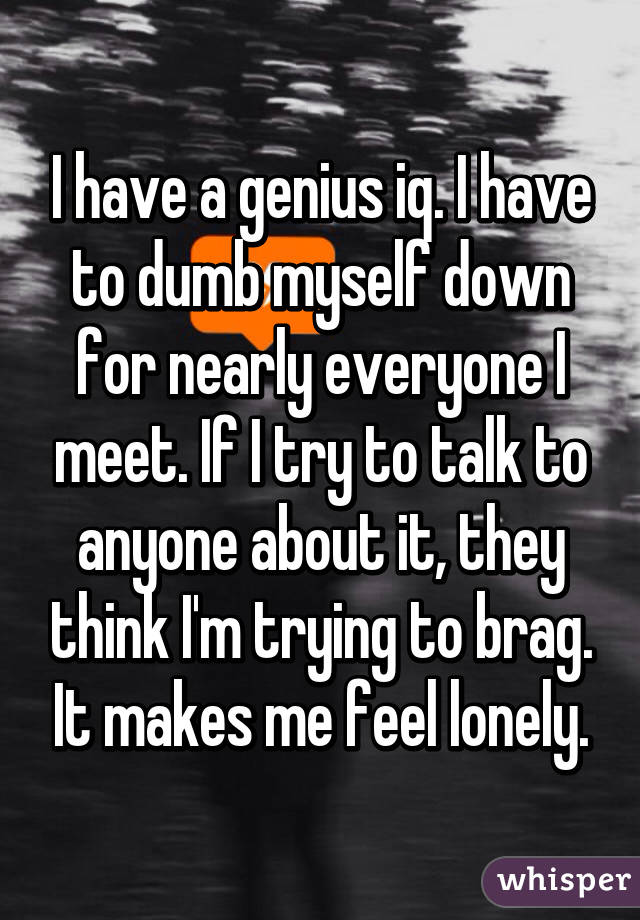 I have a genius iq. I have to dumb myself down for nearly everyone I meet. If I try to talk to anyone about it, they think I'm trying to brag. It makes me feel lonely.
