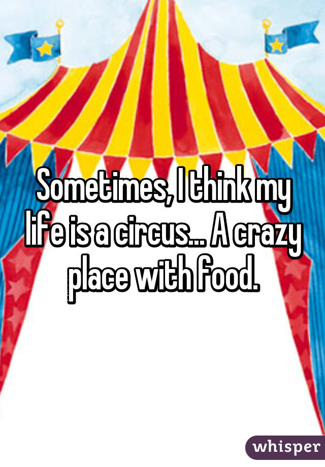 Sometimes, I think my life is a circus... A crazy place with food.
