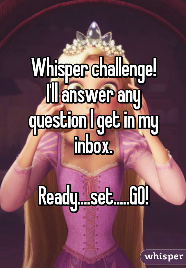 Whisper challenge! I'll answer any question I get in my inbox.  Ready....set.....GO!