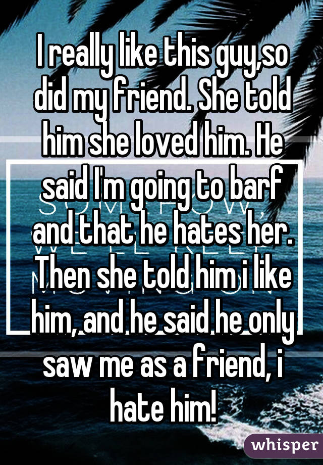 I really like this guy,so did my friend. She told him she loved him. He said I'm going to barf and that he hates her. Then she told him i like him, and he said he only saw me as a friend, i hate him!