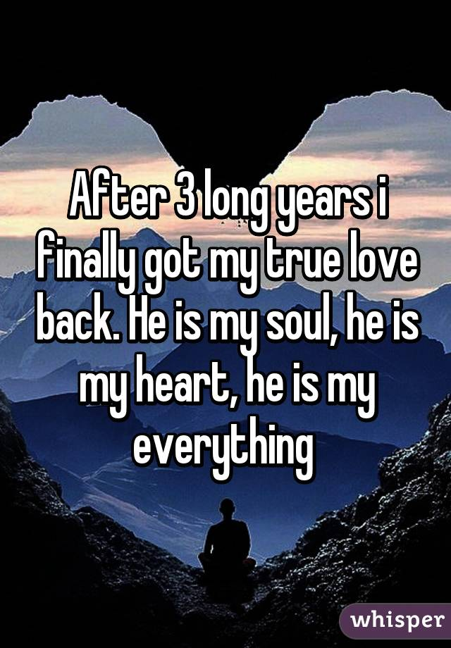 After 3 long years i finally got my true love back. He is my soul, he is my heart, he is my everything