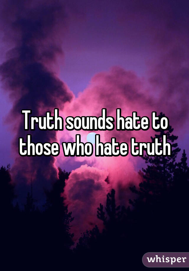 Truth sounds hate to those who hate truth