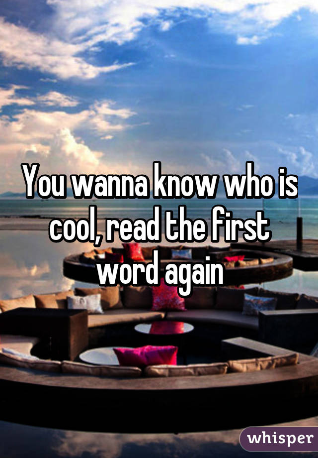 You wanna know who is cool, read the first word again