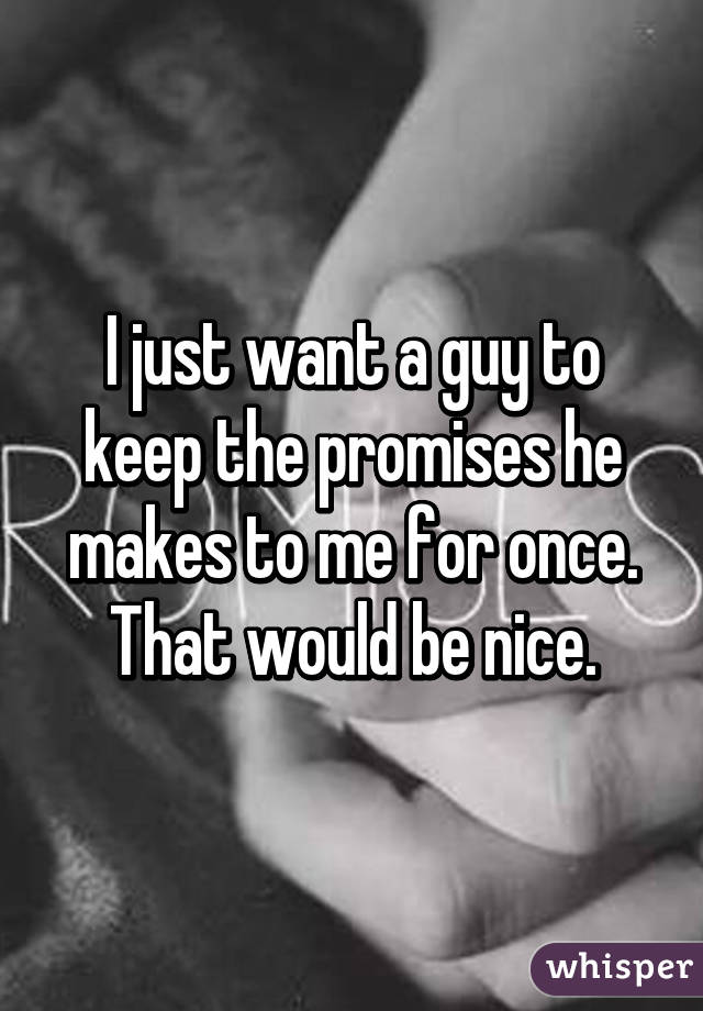I just want a guy to keep the promises he makes to me for once. That would be nice.