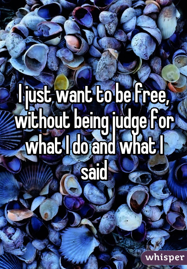 I just want to be free, without being judge for what I do and what I said