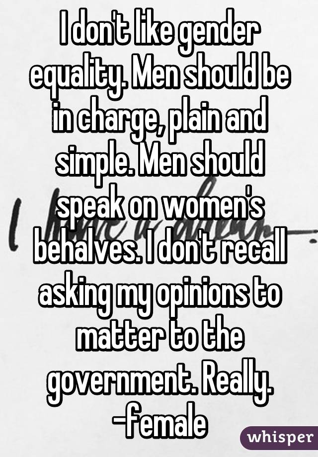 I don't like gender equality. Men should be in charge, plain and simple. Men should speak on women's behalves. I don't recall asking my opinions to matter to the government. Really. -female