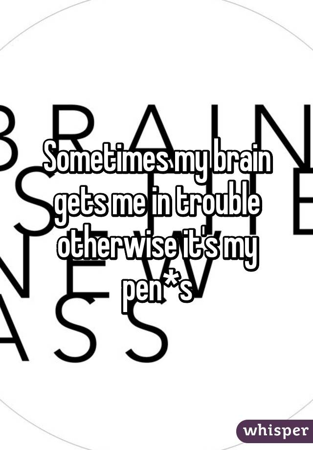 Sometimes my brain gets me in trouble otherwise it's my pen*s