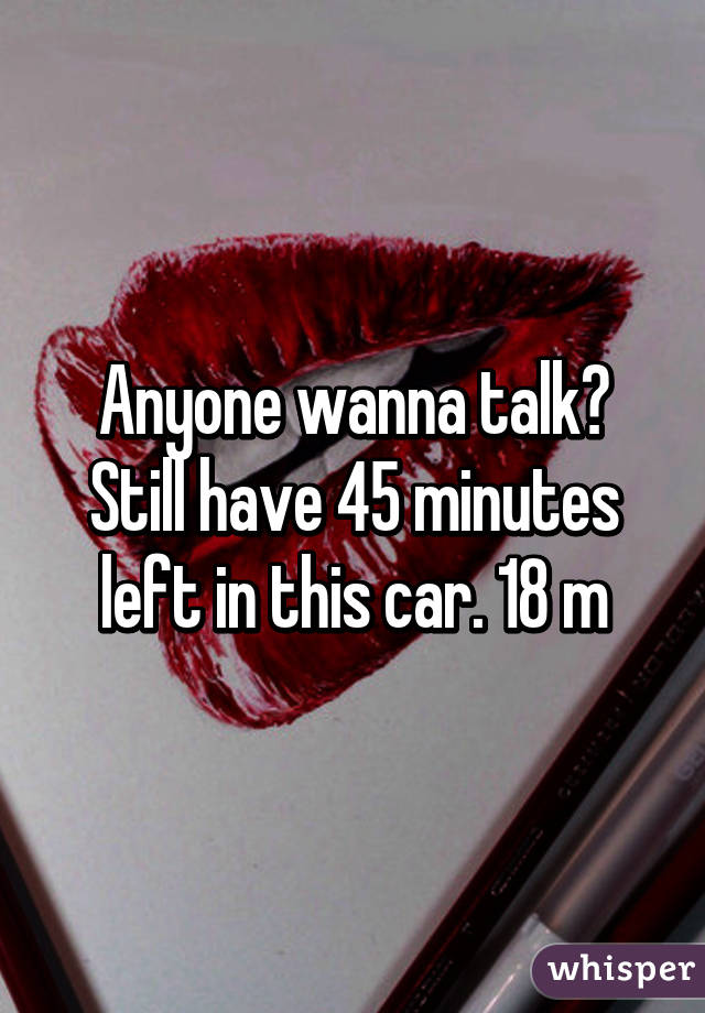 Anyone wanna talk? Still have 45 minutes left in this car. 18 m