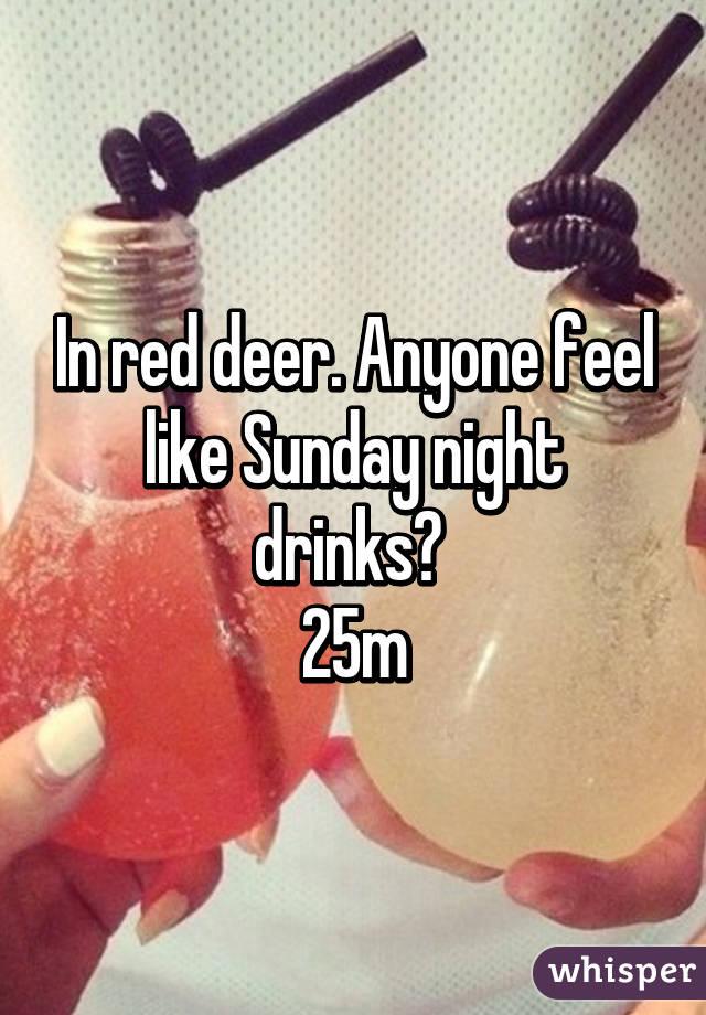 In red deer. Anyone feel like Sunday night drinks?  25m