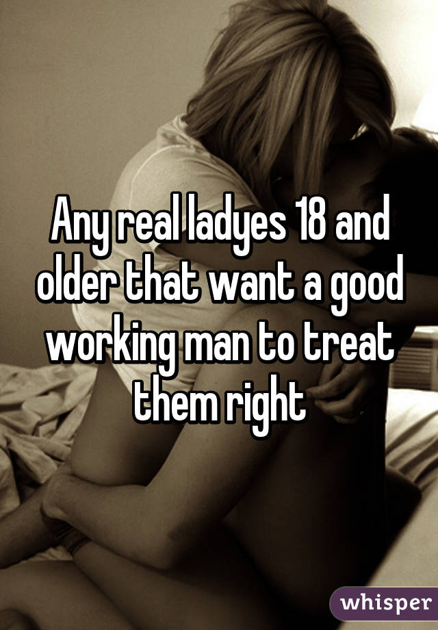 Any real ladyes 18 and older that want a good working man to treat them right