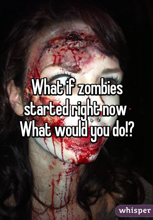 What if zombies started right now  What would you do!?