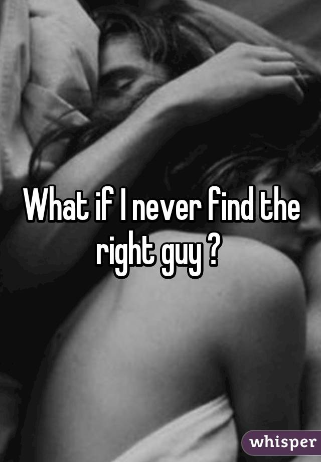 What if I never find the right guy ?