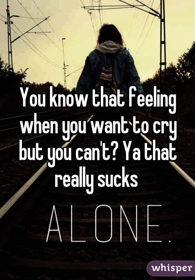 You know that feeling when you want to cry but you can't? Ya that really sucks