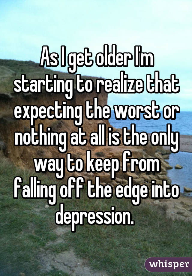 As I get older I'm starting to realize that expecting the worst or nothing at all is the only way to keep from falling off the edge into depression.