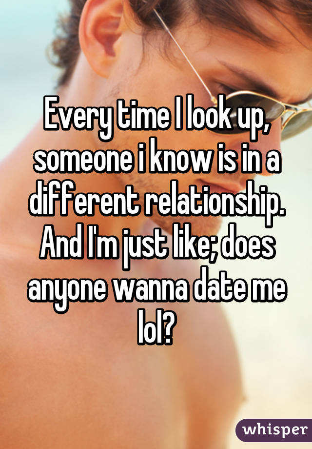 Every time I look up, someone i know is in a different relationship. And I'm just like; does anyone wanna date me lol?