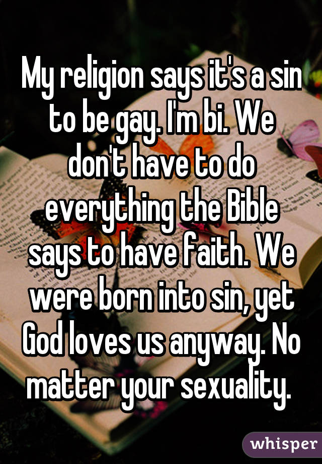 My religion says it's a sin to be gay. I'm bi. We don't have to do everything the Bible says to have faith. We were born into sin, yet God loves us anyway. No matter your sexuality.