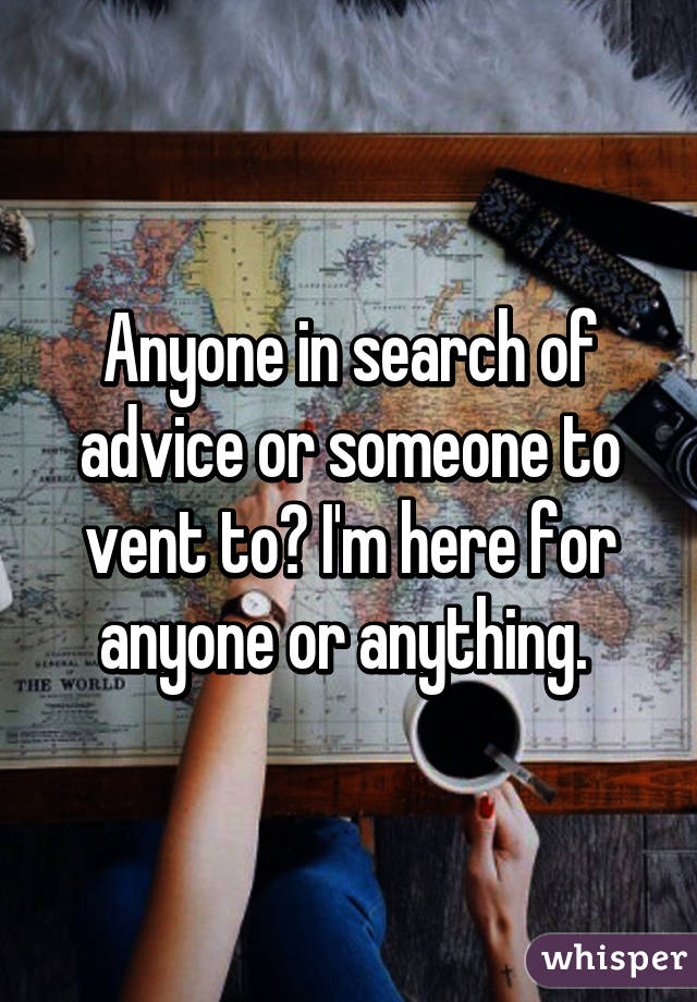 Anyone in search of advice or someone to vent to? I'm here for anyone or anything.