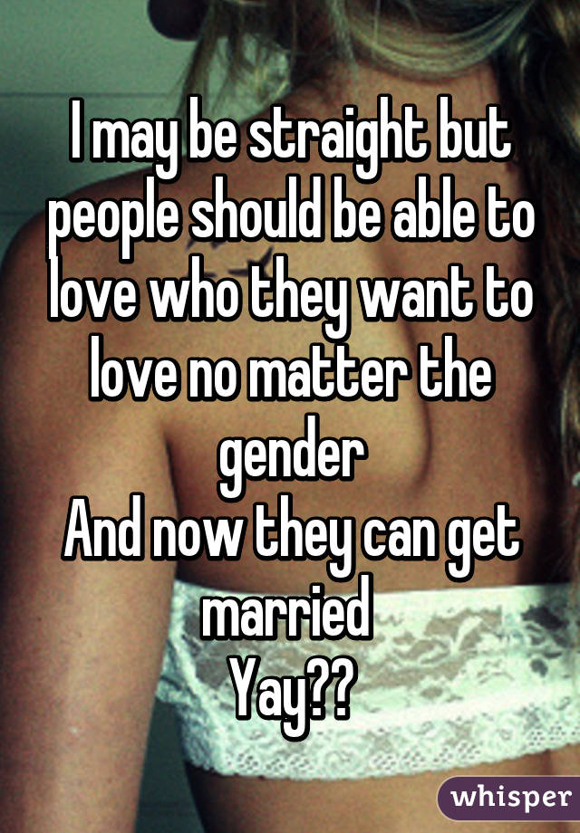I may be straight but people should be able to love who they want to love no matter the gender And now they can get married  Yay🙌🙌